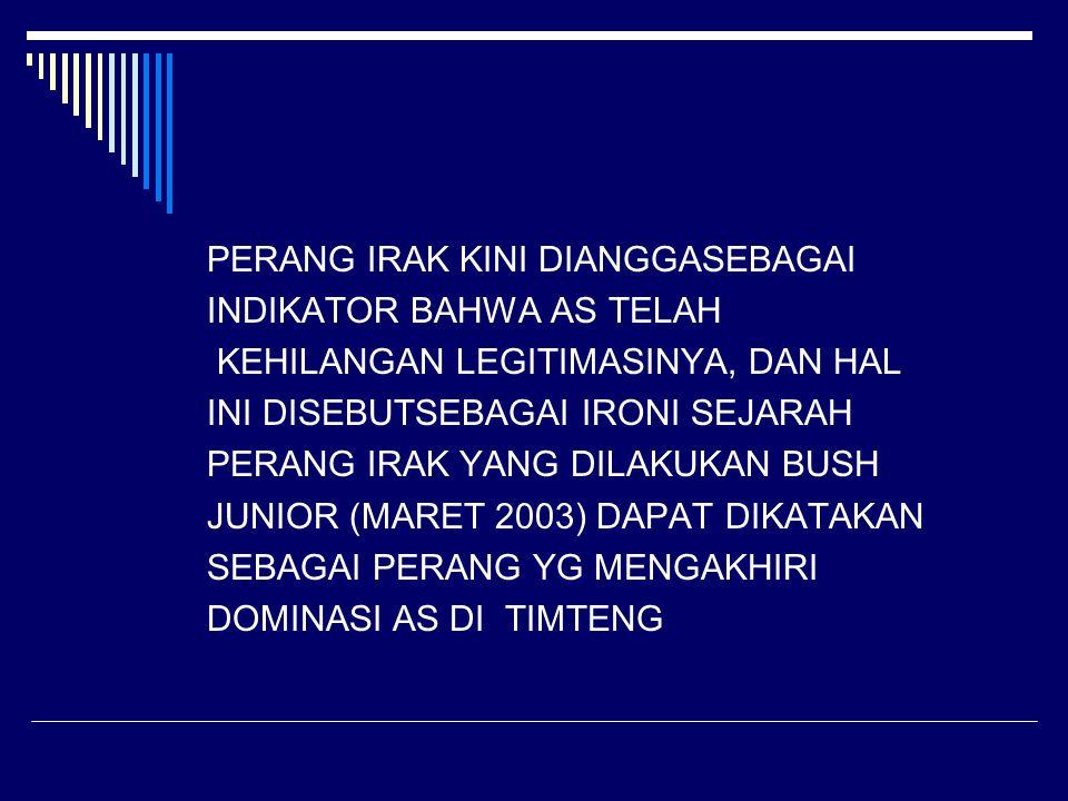 PERANG IRAK KINI DIANGGASEBAGAI INDIKATOR BAHWA AS TELAH KEHILANGAN LEGITIMASINYA, DAN HAL INI DISEBUTSEBAGAI IRONI SEJARAH PERANG IRAK YANG DILAKUKAN BUSH JUNIOR (MARET 2003) DAPAT DIKATAKAN SEBAGAI PERANG YG MENGAKHIRI DOMINASI AS DI TIMTENG