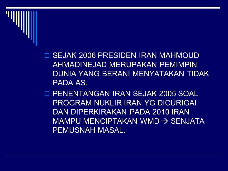  SEJAK 2006 PRESIDEN IRAN MAHMOUD AHMADINEJAD MERUPAKAN PEMIMPIN DUNIA YANG BERANI MENYATAKAN TIDAK PADA AS.  PENENTANGAN IRAN SEJAK 2005 SOAL PROGR