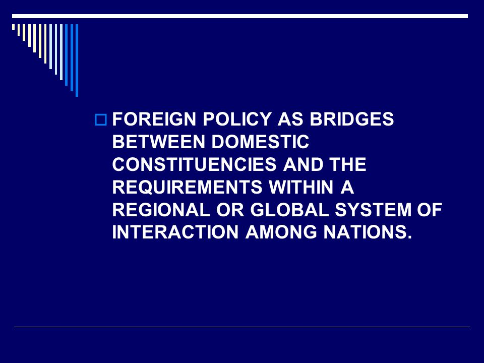  FOREIGN POLICY AS BRIDGES BETWEEN DOMESTIC CONSTITUENCIES AND THE REQUIREMENTS WITHIN A REGIONAL OR GLOBAL SYSTEM OF INTERACTION AMONG NATIONS.