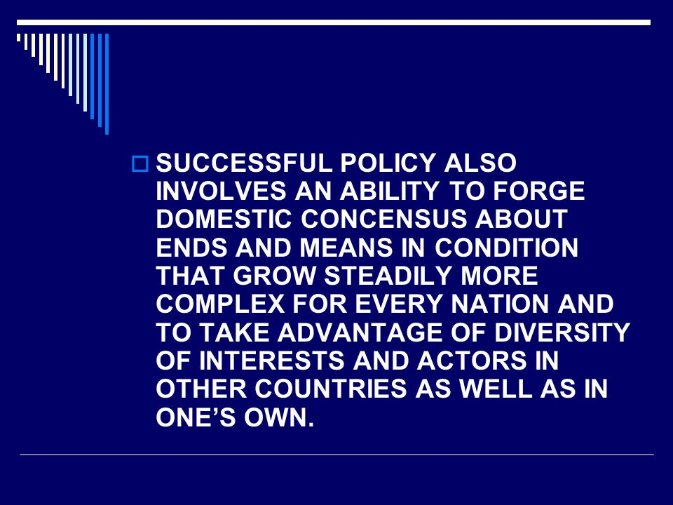  SUCCESSFUL POLICY ALSO INVOLVES AN ABILITY TO FORGE DOMESTIC CONCENSUS ABOUT ENDS AND MEANS IN CONDITION THAT GROW STEADILY MORE COMPLEX FOR EVERY NATION AND TO TAKE ADVANTAGE OF DIVERSITY OF INTERESTS AND ACTORS IN OTHER COUNTRIES AS WELL AS IN ONE'S OWN.