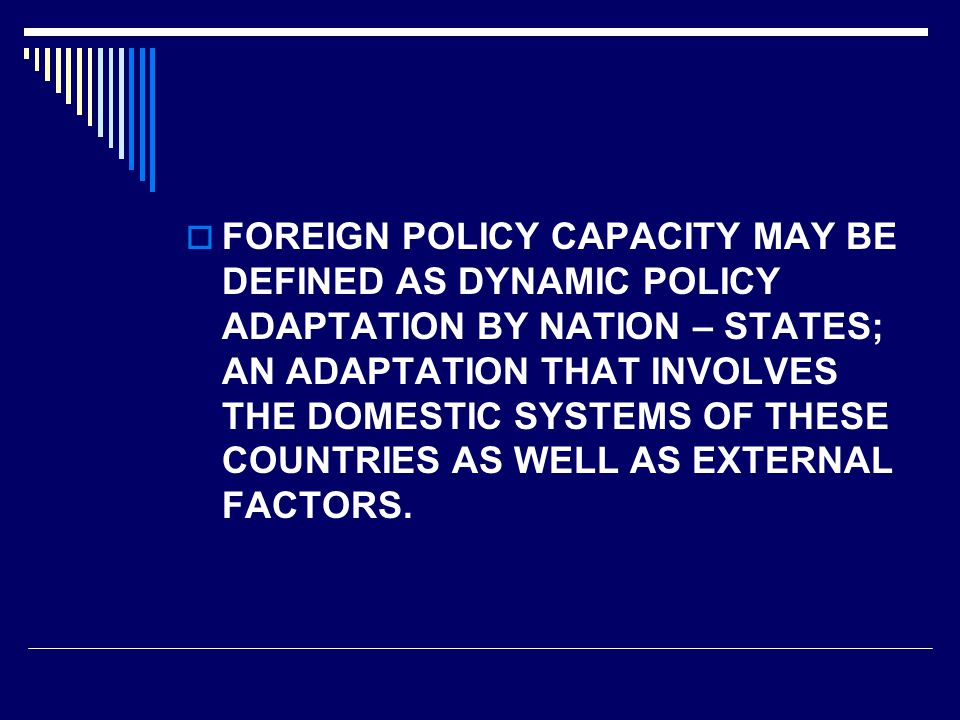  FOREIGN POLICY CAPACITY MAY BE DEFINED AS DYNAMIC POLICY ADAPTATION BY NATION – STATES; AN ADAPTATION THAT INVOLVES THE DOMESTIC SYSTEMS OF THESE COUNTRIES AS WELL AS EXTERNAL FACTORS.