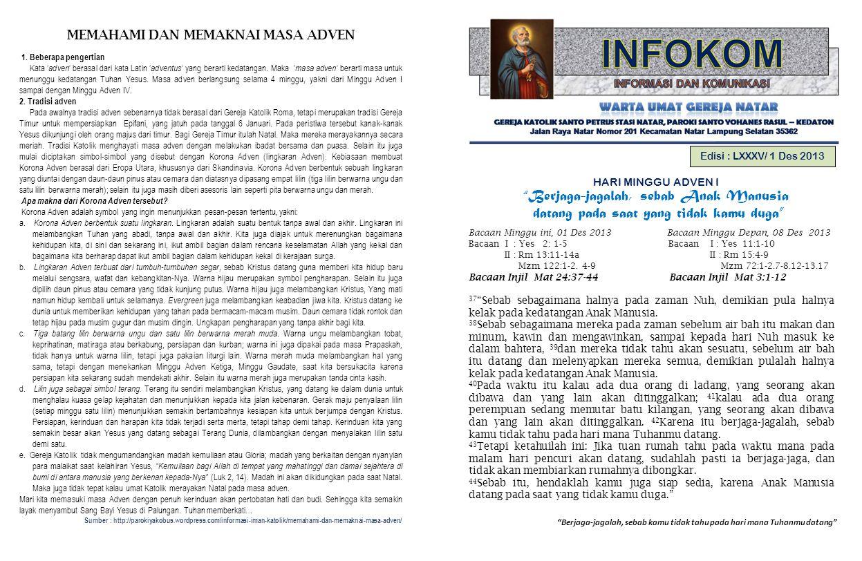 Berjaga-jagalah, sebab kamu tidak tahu pada hari mana Tuhanmu datang Edisi : LXXXV/ 1 Des 2013 HARI MINGGU ADVEN I Berjaga-jagalah, sebab Anak Manusia datang pada saat yang tidak kamu duga Bacaan Minggu ini, 01 Des 2013 Bacaan Minggu Depan, 08 Des 2013 Bacaan I : Yes 2: 1-5 Bacaan I : Yes 11:1-10 II : Rm 13:11-14a II : Rm 15:4-9 Mzm 122:1-2.