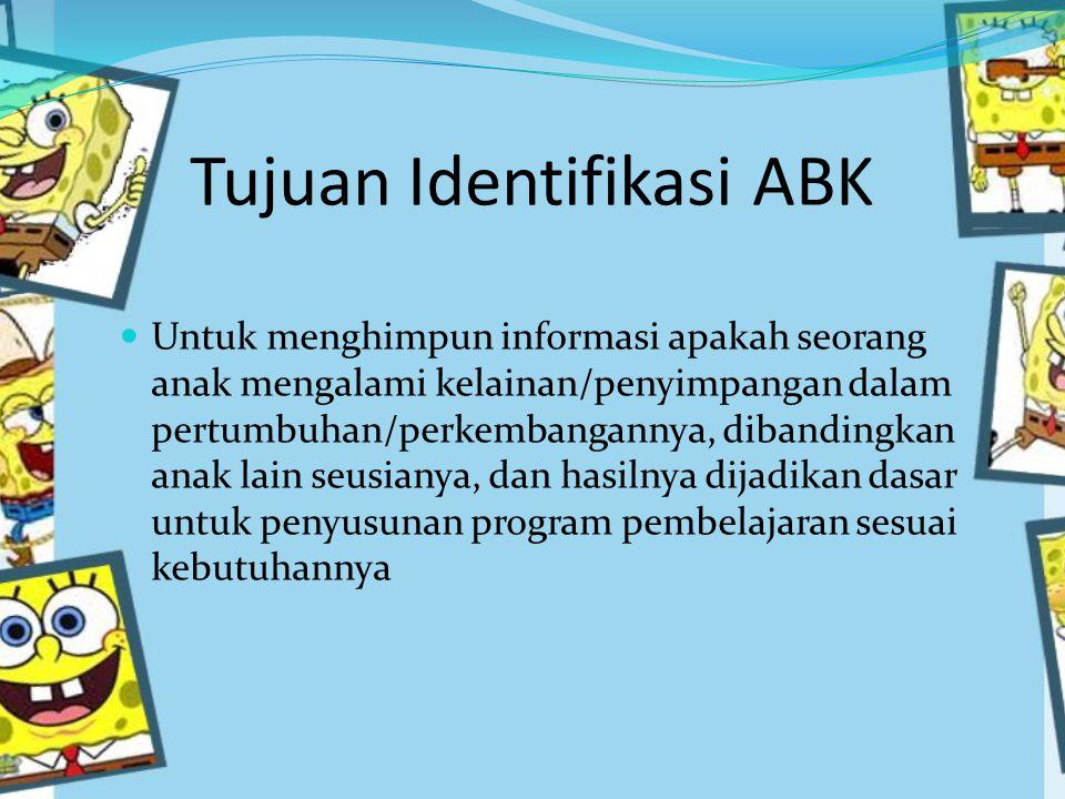 Tujuan Identifikasi ABK Untuk menghimpun informasi apakah seorang anak mengalami kelainan/penyimpangan dalam pertumbuhan/perkembangannya, dibandingkan anak lain seusianya, dan hasilnya dijadikan dasar untuk penyusunan program pembelajaran sesuai kebutuhannya
