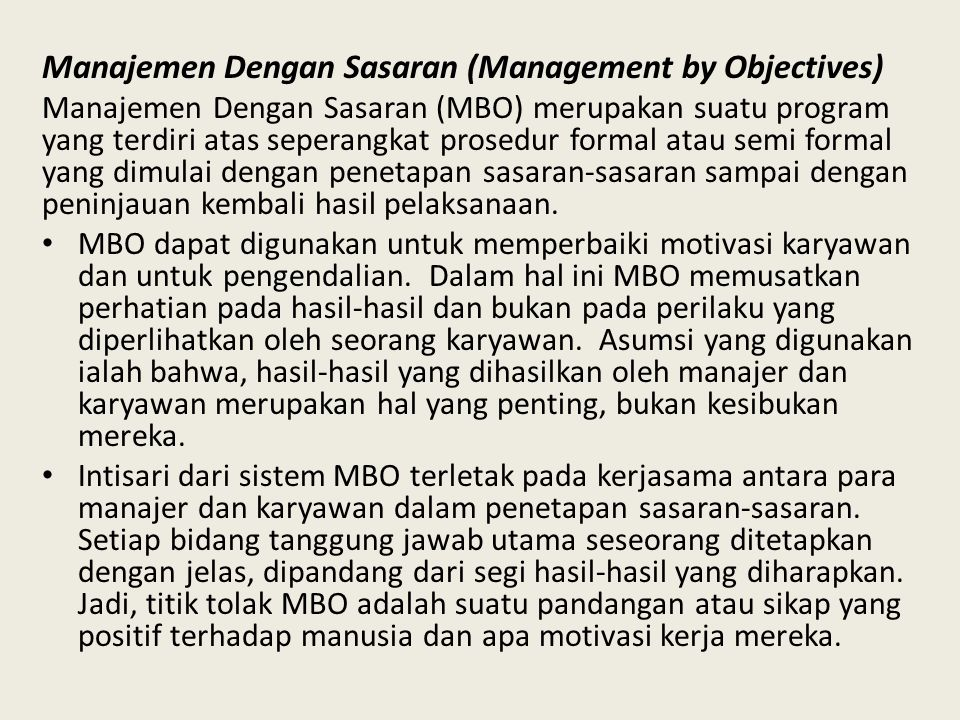 Manajemen Dengan Sasaran (Management by Objectives) Manajemen Dengan Sasaran (MBO) merupakan suatu program yang terdiri atas seperangkat prosedur formal atau semi formal yang dimulai dengan penetapan sasaran-sasaran sampai dengan peninjauan kembali hasil pelaksanaan.