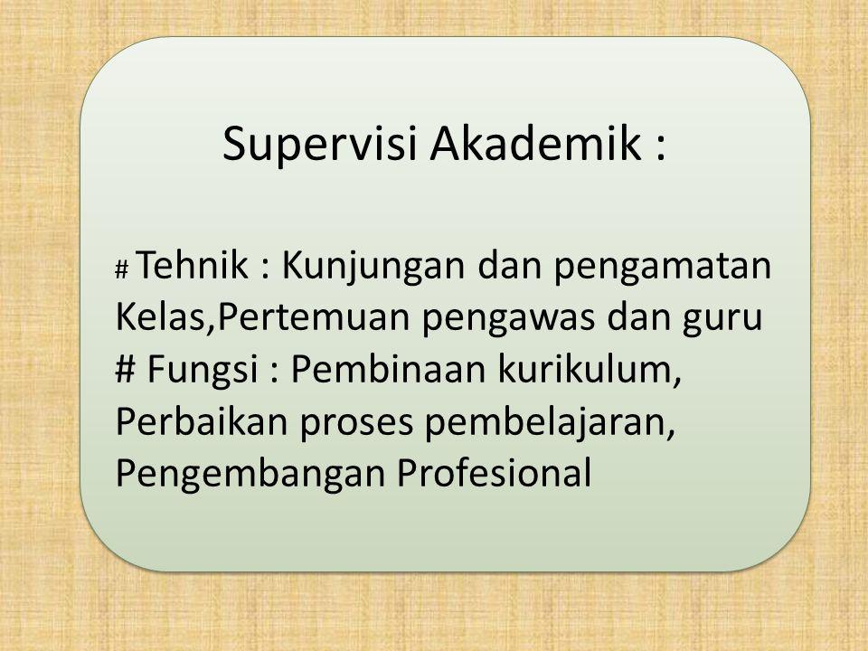 Supervisi Akademik : # Tehnik : Kunjungan dan pengamatan Kelas,Pertemuan pengawas dan guru # Fungsi : Pembinaan kurikulum, Perbaikan proses pembelajar