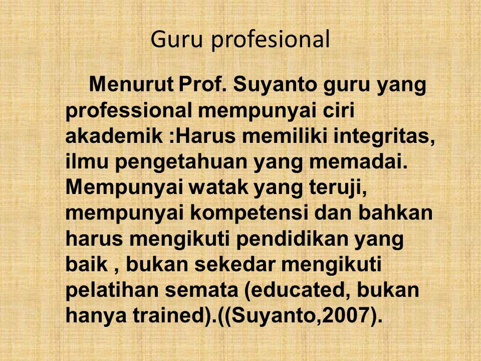 Guru profesional Menurut Prof. Suyanto guru yang professional mempunyai ciri akademik :Harus memiliki integritas, ilmu pengetahuan yang memadai. Mempu