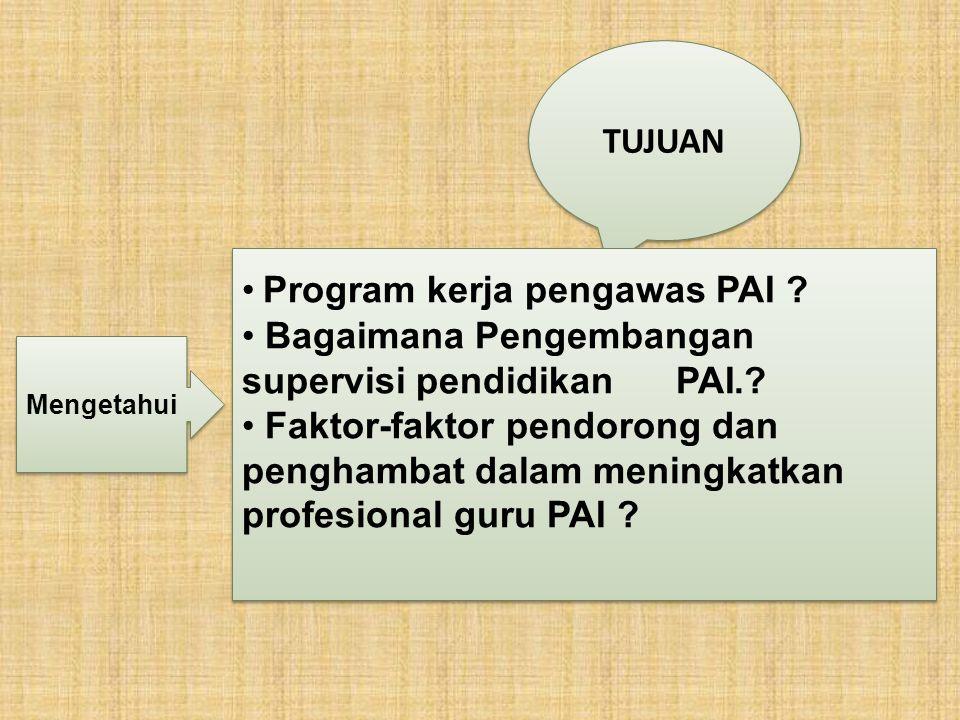 TUJUAN Program kerja pengawas PAI ? Bagaimana Pengembangan supervisi pendidikan PAI.? Faktor-faktor pendorong dan penghambat dalam meningkatkan profes