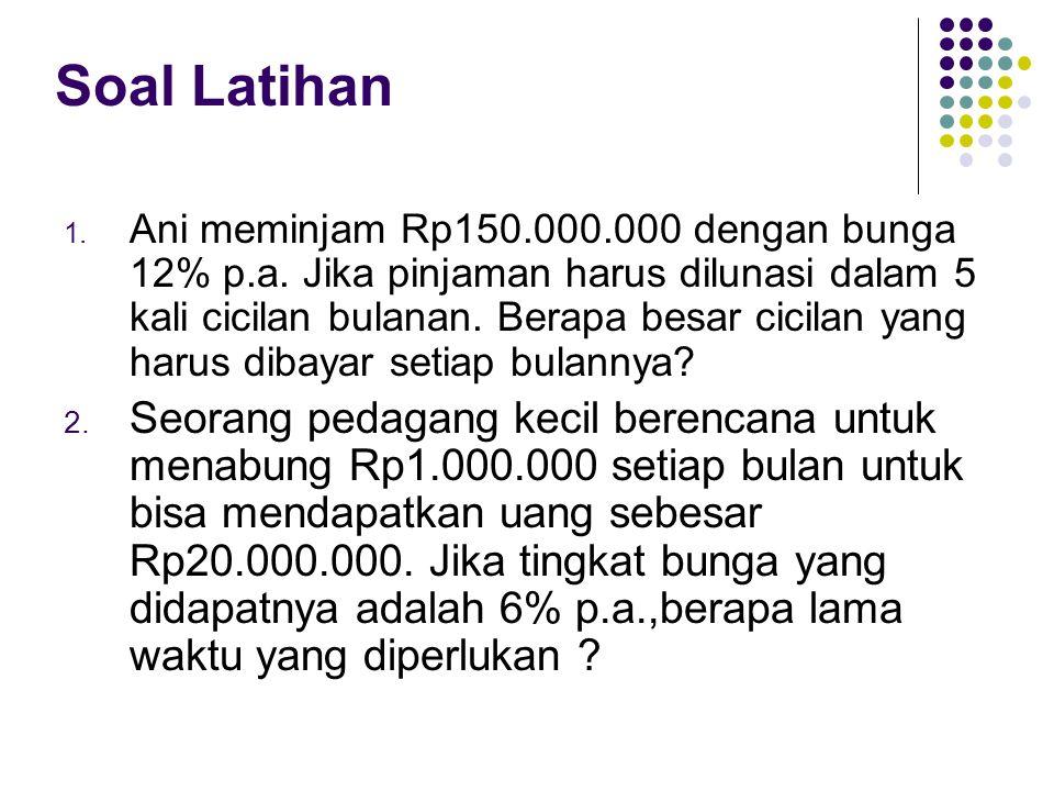 Soal Latihan 1. Ani meminjam Rp150.000.000 dengan bunga 12% p.a. Jika pinjaman harus dilunasi dalam 5 kali cicilan bulanan. Berapa besar cicilan yang
