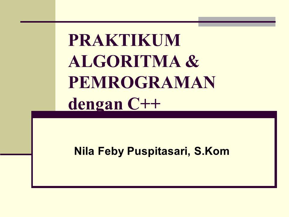 PRAKTIKUM ALGORITMA & PEMROGRAMAN dengan C++ Nila Feby Puspitasari, S.Kom