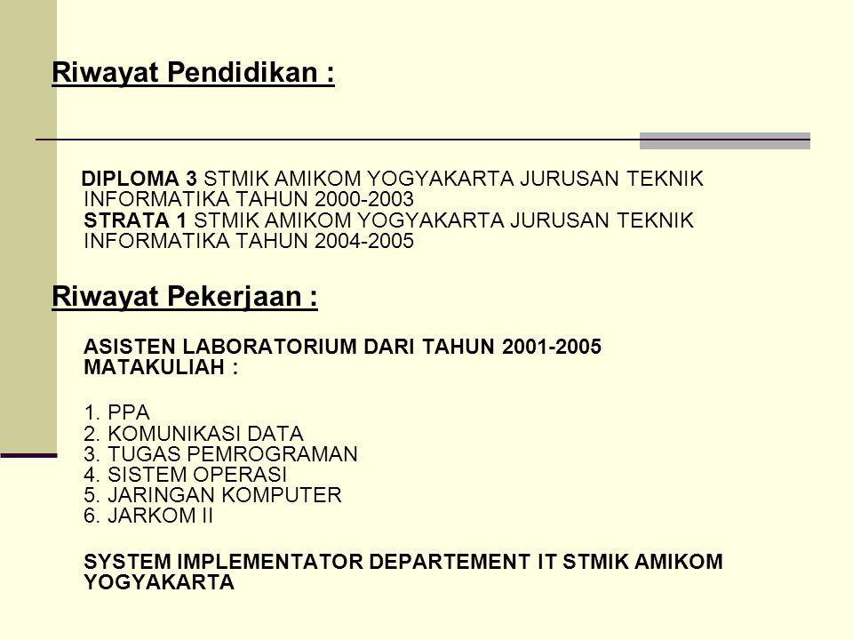 Riwayat Pendidikan : DIPLOMA 3 STMIK AMIKOM YOGYAKARTA JURUSAN TEKNIK INFORMATIKA TAHUN 2000-2003 STRATA 1 STMIK AMIKOM YOGYAKARTA JURUSAN TEKNIK INFORMATIKA TAHUN 2004-2005 Riwayat Pekerjaan : ASISTEN LABORATORIUM DARI TAHUN 2001-2005 MATAKULIAH : 1.