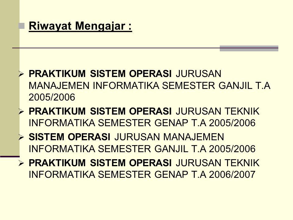 Riwayat Mengajar :  PRAKTIKUM SISTEM OPERASI JURUSAN MANAJEMEN INFORMATIKA SEMESTER GANJIL T.A 2005/2006  PRAKTIKUM SISTEM OPERASI JURUSAN TEKNIK INFORMATIKA SEMESTER GENAP T.A 2005/2006  SISTEM OPERASI JURUSAN MANAJEMEN INFORMATIKA SEMESTER GANJIL T.A 2005/2006  PRAKTIKUM SISTEM OPERASI JURUSAN TEKNIK INFORMATIKA SEMESTER GENAP T.A 2006/2007