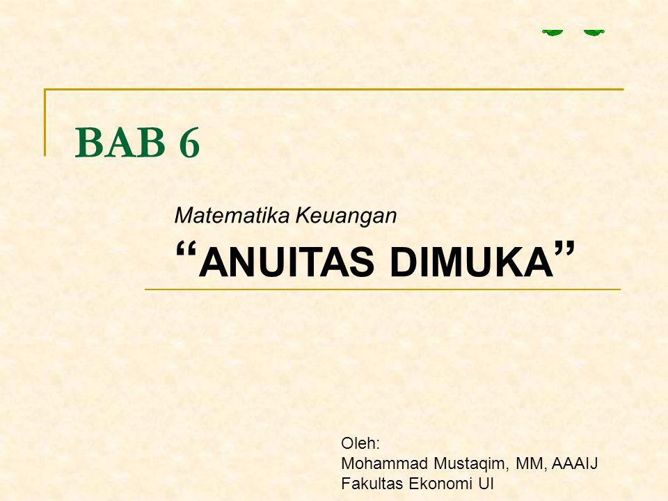 """BAB 6 Matematika Keuangan """" ANUITAS DIMUKA """" Oleh: Mohammad Mustaqim, MM, AAAIJ Fakultas Ekonomi UI"""