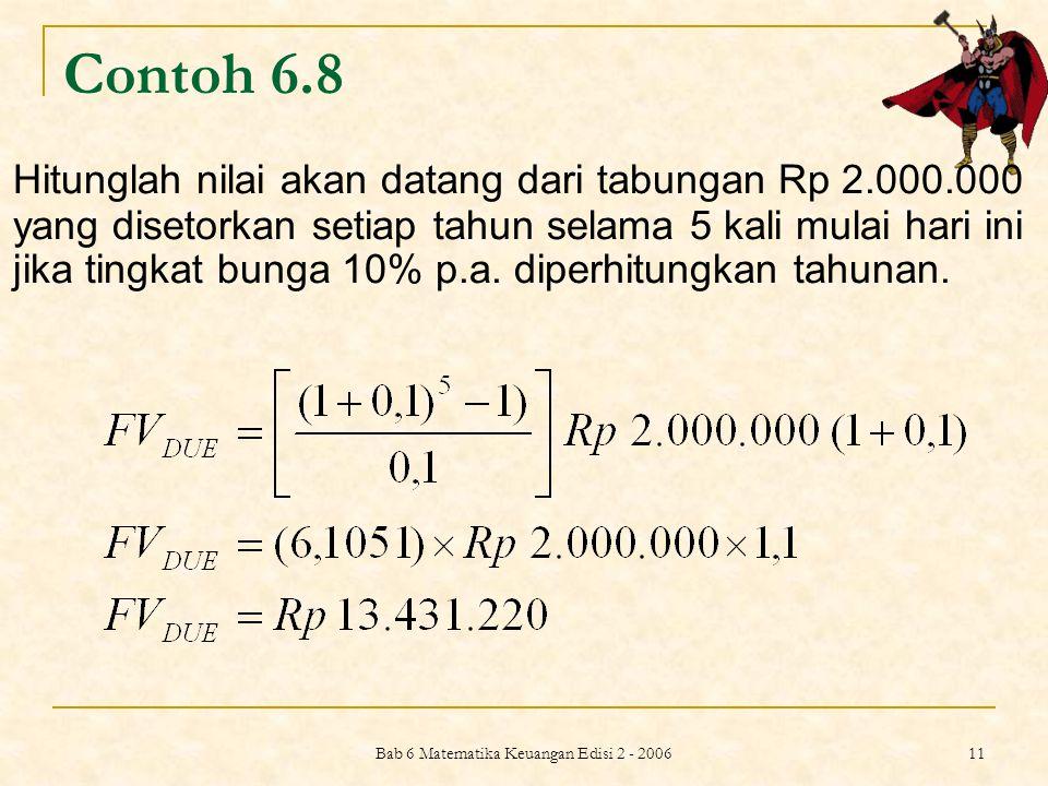 Bab 6 Matematika Keuangan Edisi 2 - 2006 11 Contoh 6.8 Hitunglah nilai akan datang dari tabungan Rp 2.000.000 yang disetorkan setiap tahun selama 5 ka