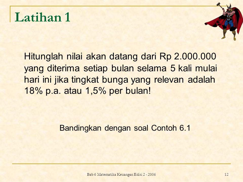Bab 6 Matematika Keuangan Edisi 2 - 2006 12 Latihan 1 Hitunglah nilai akan datang dari Rp 2.000.000 yang diterima setiap bulan selama 5 kali mulai har
