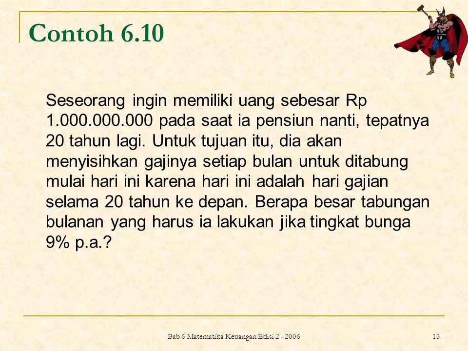 Bab 6 Matematika Keuangan Edisi 2 - 2006 13 Contoh 6.10 Seseorang ingin memiliki uang sebesar Rp 1.000.000.000 pada saat ia pensiun nanti, tepatnya 20