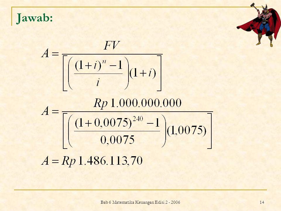 Bab 6 Matematika Keuangan Edisi 2 - 2006 14 Jawab:
