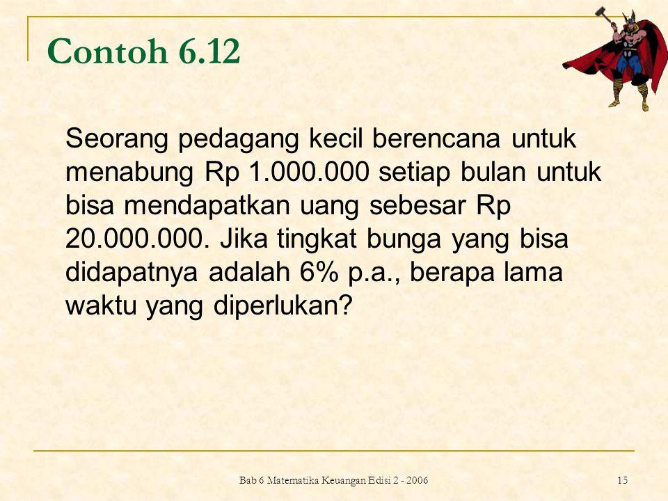 Bab 6 Matematika Keuangan Edisi 2 - 2006 15 Contoh 6.12 Seorang pedagang kecil berencana untuk menabung Rp 1.000.000 setiap bulan untuk bisa mendapatk