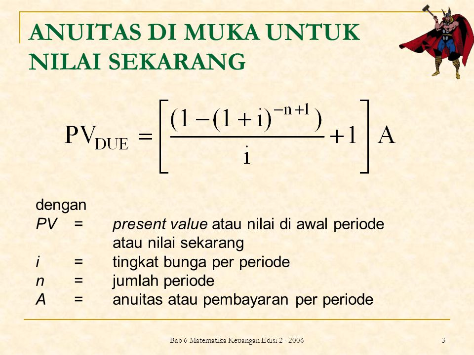 Bab 6 Matematika Keuangan Edisi 2 - 2006 3 ANUITAS DI MUKA UNTUK NILAI SEKARANG dengan PV =present value atau nilai di awal periode atau nilai sekaran