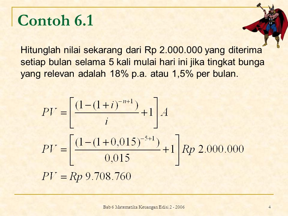 Bab 6 Matematika Keuangan Edisi 2 - 2006 4 Contoh 6.1 Hitunglah nilai sekarang dari Rp 2.000.000 yang diterima setiap bulan selama 5 kali mulai hari i