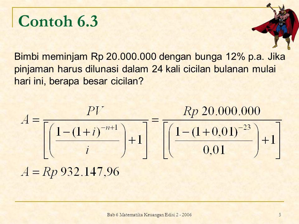 Bab 6 Matematika Keuangan Edisi 2 - 2006 5 Contoh 6.3 Bimbi meminjam Rp 20.000.000 dengan bunga 12% p.a. Jika pinjaman harus dilunasi dalam 24 kali ci