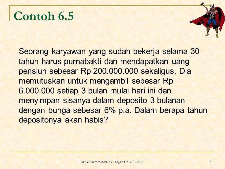 Bab 6 Matematika Keuangan Edisi 2 - 2006 6 Contoh 6.5 Seorang karyawan yang sudah bekerja selama 30 tahun harus purnabakti dan mendapatkan uang pensiu
