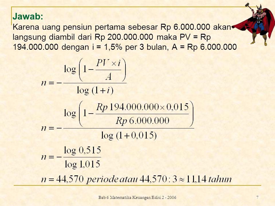 Bab 6 Matematika Keuangan Edisi 2 - 2006 7 Jawab: Karena uang pensiun pertama sebesar Rp 6.000.000 akan langsung diambil dari Rp 200.000.000 maka PV =