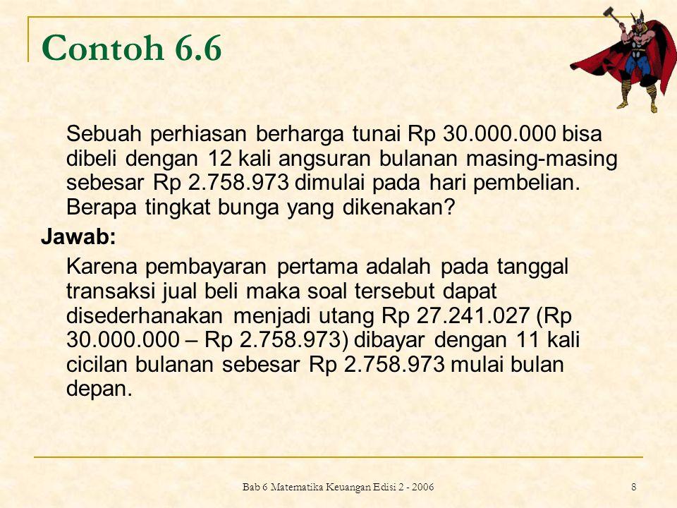 Bab 6 Matematika Keuangan Edisi 2 - 2006 8 Contoh 6.6 Sebuah perhiasan berharga tunai Rp 30.000.000 bisa dibeli dengan 12 kali angsuran bulanan masing