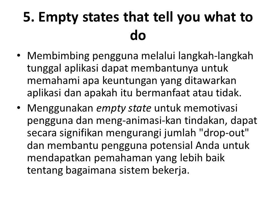 5. Empty states that tell you what to do Membimbing pengguna melalui langkah-langkah tunggal aplikasi dapat membantunya untuk memahami apa keuntungan