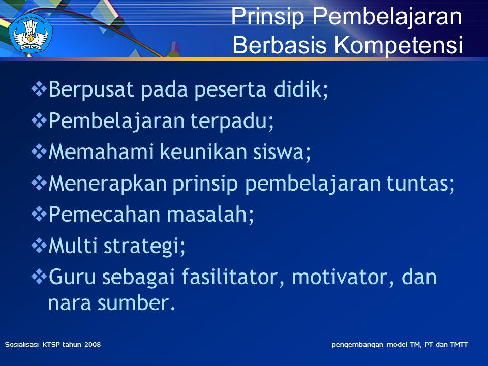 Sosialisasi KTSP tahun 2008 pengembangan model TM, PT dan TMTT  Berpusat pada peserta didik;  Pembelajaran terpadu;  Memahami keunikan siswa;  Menerapkan prinsip pembelajaran tuntas;  Pemecahan masalah;  Multi strategi;  Guru sebagai fasilitator, motivator, dan nara sumber.
