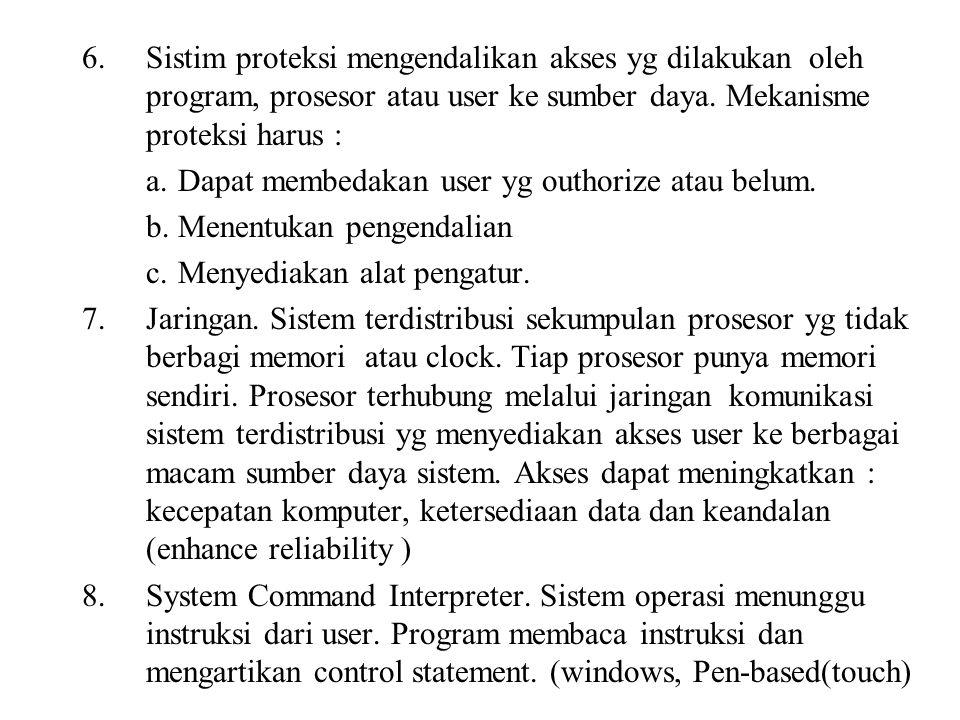 6.Sistim proteksi mengendalikan akses yg dilakukan oleh program, prosesor atau user ke sumber daya. Mekanisme proteksi harus : a.Dapat membedakan user