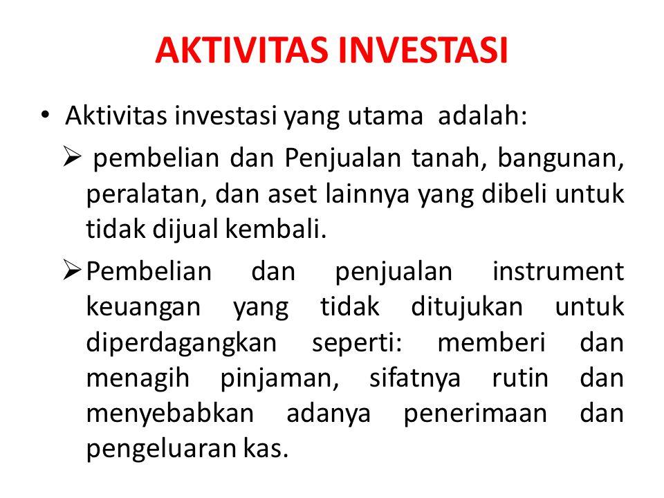 AKTIVITAS INVESTASI Aktivitas investasi yang utama adalah:  pembelian dan Penjualan tanah, bangunan, peralatan, dan aset lainnya yang dibeli untuk ti