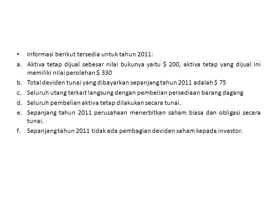 Informasi berikut tersedia untuk tahun 2011: a.Aktiva tetap dijual sebesar nilai bukunya yaitu $ 200, aktiva tetap yang dijual ini memiliki nilai pero