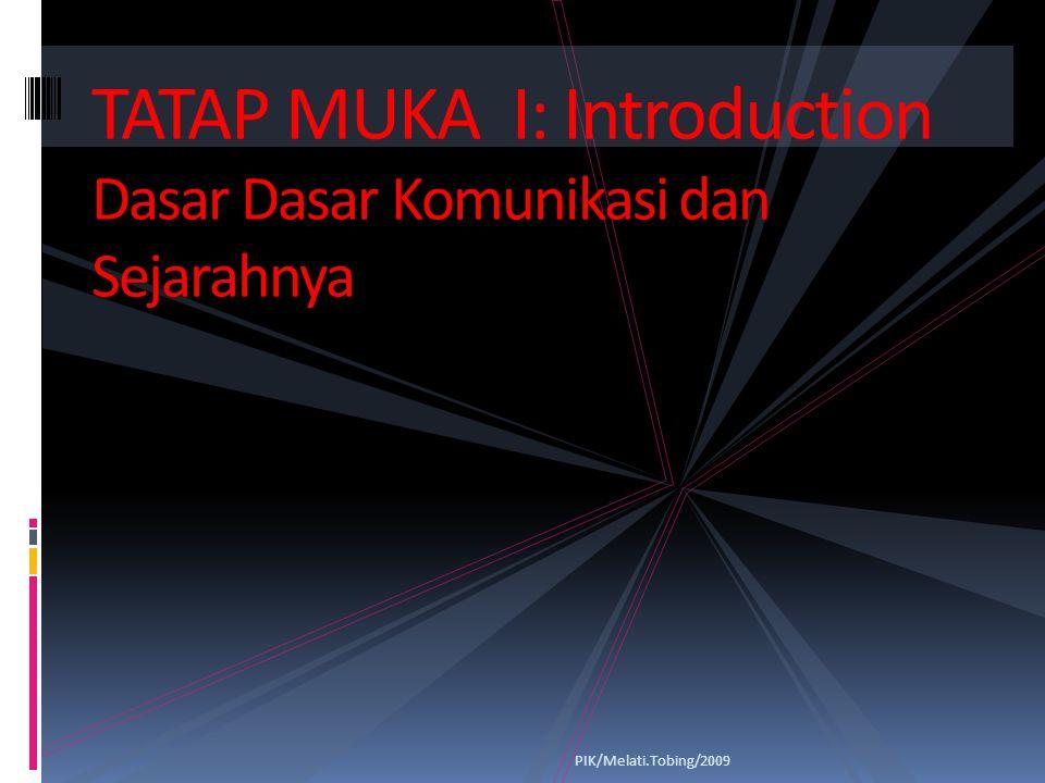 PIK/Melati.Tobing/2009 TATAP MUKA I: Introduction Dasar Dasar Komunikasi dan Sejarahnya