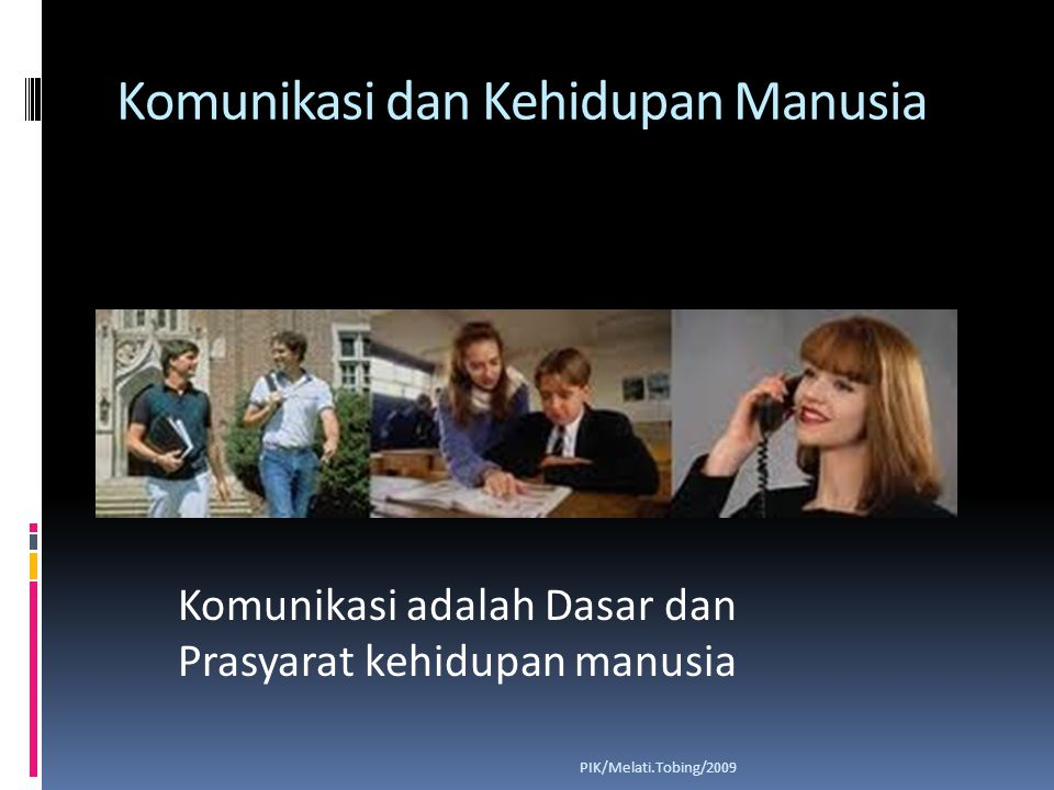 Komunikasi dan Kehidupan Manusia PIK/Melati.Tobing/2009 Komunikasi adalah Dasar dan Prasyarat kehidupan manusia