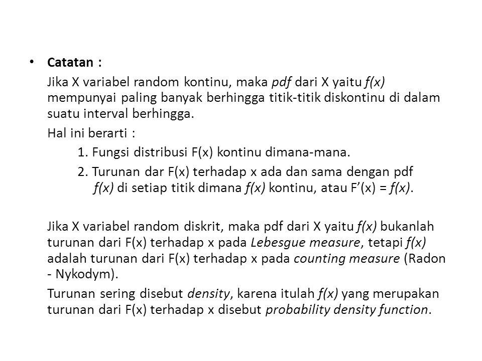 Catatan : Jika X variabel random kontinu, maka pdf dari X yaitu f(x) mempunyai paling banyak berhingga titik-titik diskontinu di dalam suatu interval