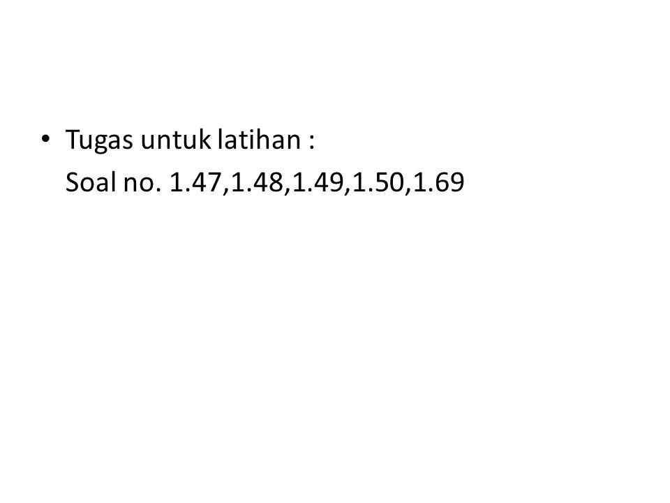 Tugas untuk latihan : Soal no. 1.47,1.48,1.49,1.50,1.69