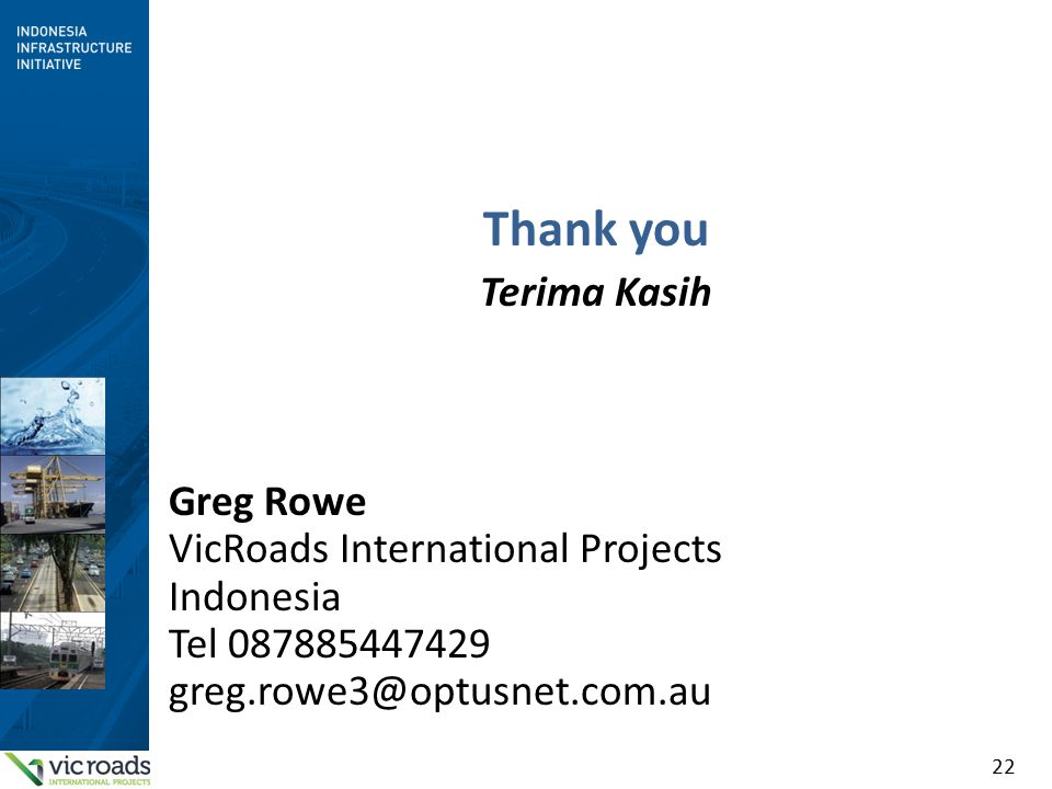 22 Thank you Terima Kasih Greg Rowe VicRoads International Projects Indonesia Tel 087885447429 greg.rowe3@optusnet.com.au