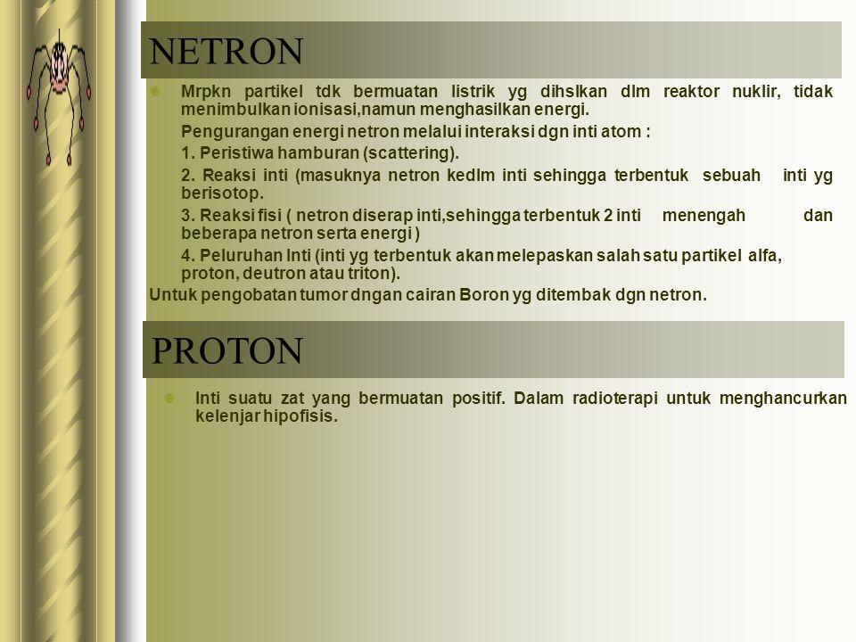NETRON Mrpkn partikel tdk bermuatan listrik yg dihslkan dlm reaktor nuklir, tidak menimbulkan ionisasi,namun menghasilkan energi. Pengurangan energi n