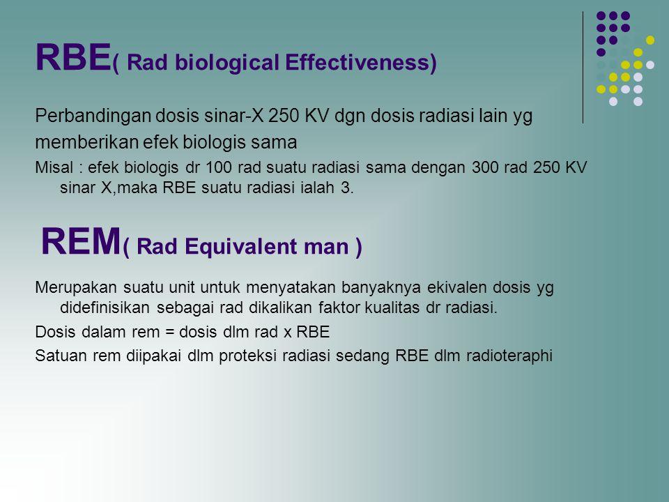 RBE ( Rad biological Effectiveness) Perbandingan dosis sinar-X 250 KV dgn dosis radiasi lain yg memberikan efek biologis sama Misal : efek biologis dr