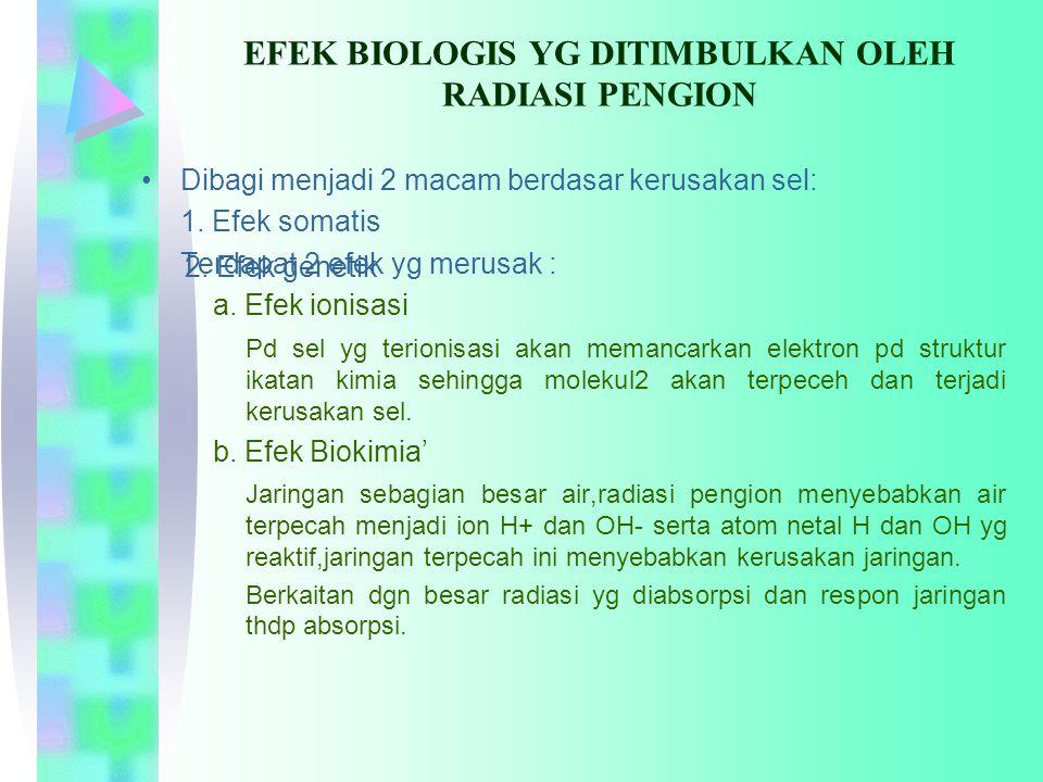 EFEK BIOLOGIS YG DITIMBULKAN OLEH RADIASI PENGION Dibagi menjadi 2 macam berdasar kerusakan sel: 1. Efek somatis Terdapat 2 efek yg merusak : a. Efek