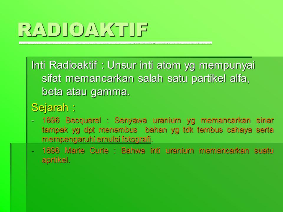 RADIOAKTIF Inti Radioaktif : Unsur inti atom yg mempunyai sifat memancarkan salah satu partikel alfa, beta atau gamma. Sejarah : -1-1-1-1896 Becquerel