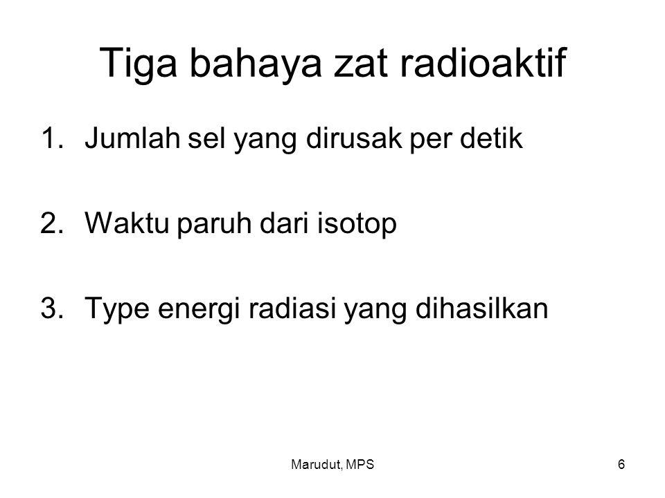 Marudut, MPS6 Tiga bahaya zat radioaktif 1.Jumlah sel yang dirusak per detik 2.Waktu paruh dari isotop 3.Type energi radiasi yang dihasilkan