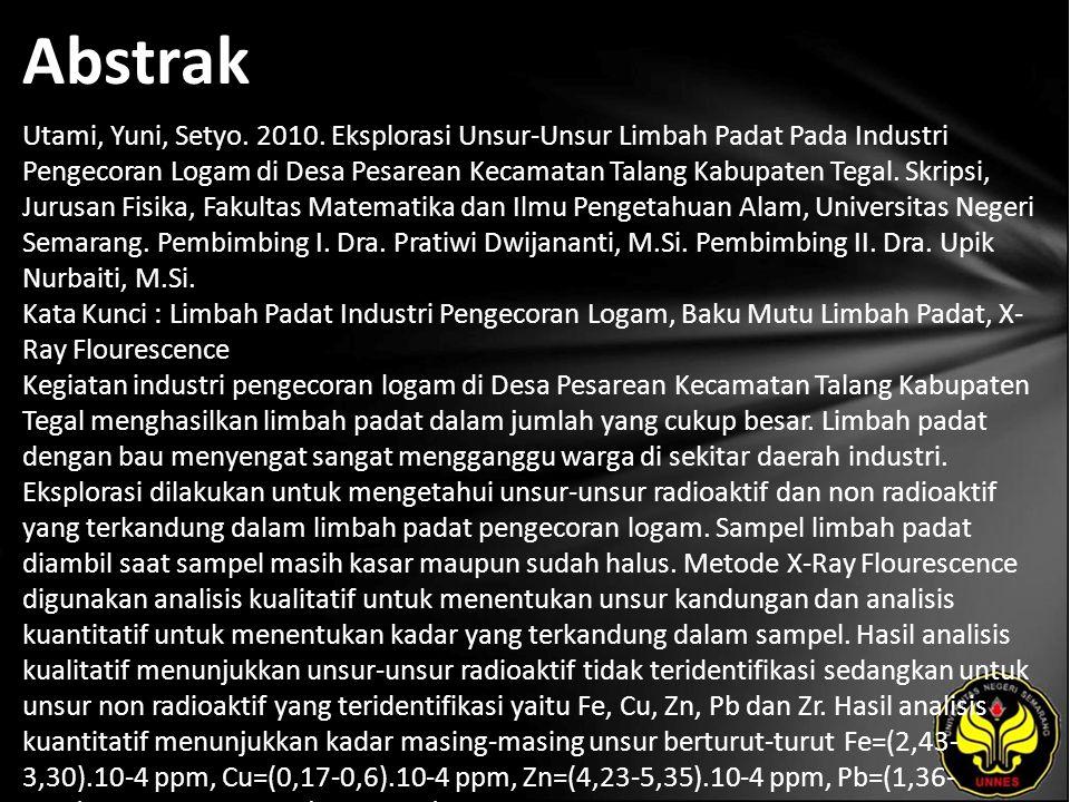 Abstrak Utami, Yuni, Setyo. 2010. Eksplorasi Unsur-Unsur Limbah Padat Pada Industri Pengecoran Logam di Desa Pesarean Kecamatan Talang Kabupaten Tegal