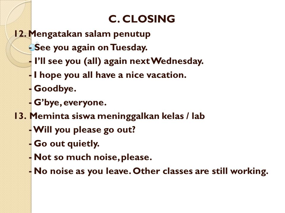 C. CLOSING 12. Mengatakan salam penutup - See you again on Tuesday. - I'll see you (all) again next Wednesday. -I hope you all have a nice vacation. -
