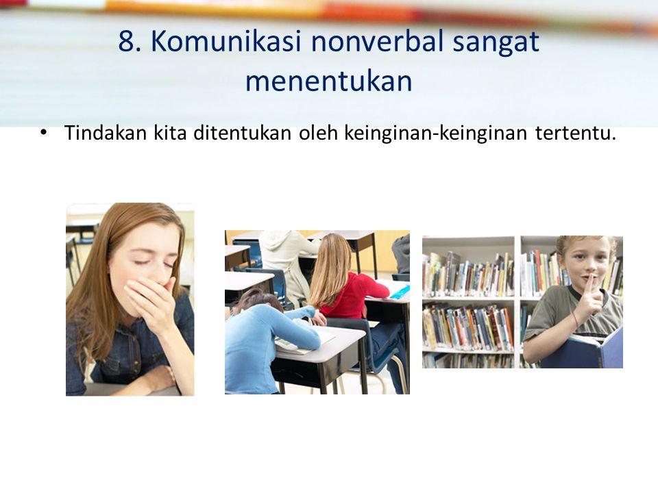 8. Komunikasi nonverbal sangat menentukan Tindakan kita ditentukan oleh keinginan-keinginan tertentu.
