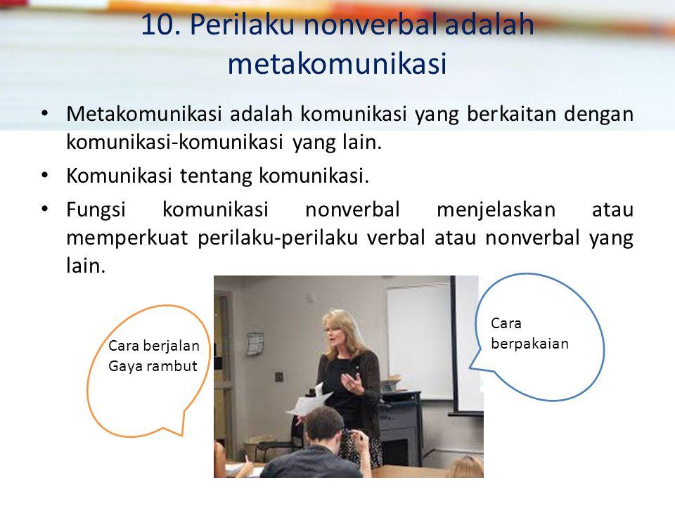 10. Perilaku nonverbal adalah metakomunikasi Metakomunikasi adalah komunikasi yang berkaitan dengan komunikasi-komunikasi yang lain. Komunikasi tentan