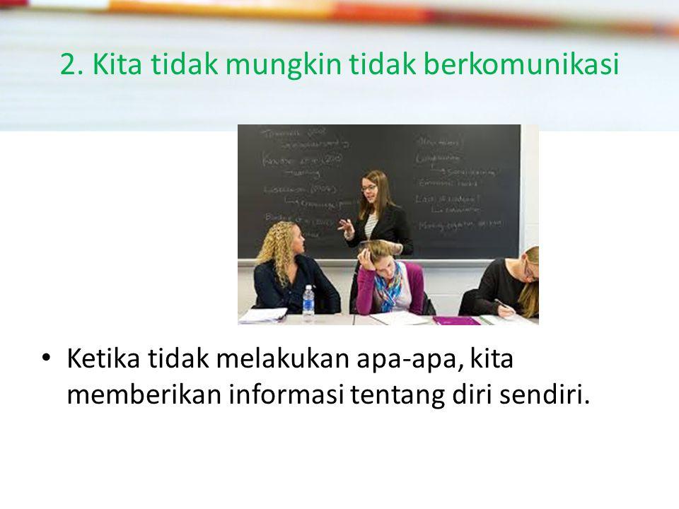 2. Kita tidak mungkin tidak berkomunikasi Ketika tidak melakukan apa-apa, kita memberikan informasi tentang diri sendiri.