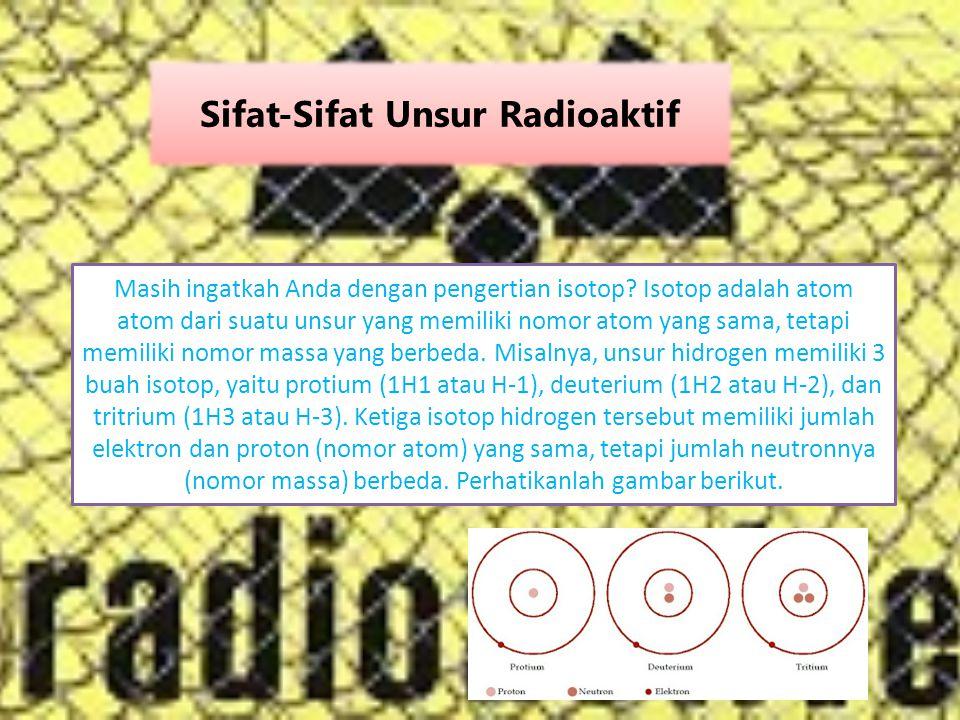 Sifat-Sifat Unsur Radioaktif Masih ingatkah Anda dengan pengertian isotop? Isotop adalah atom atom dari suatu unsur yang memiliki nomor atom yang sama