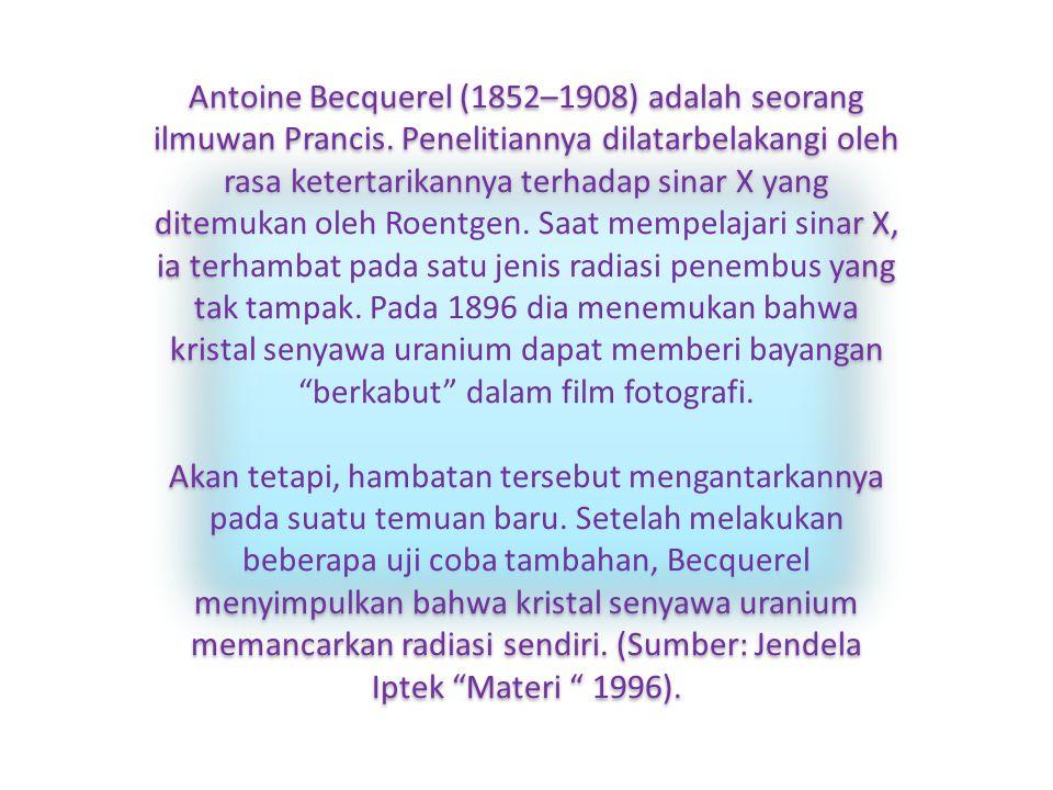 Antoine Becquerel (1852–1908) adalah seorang ilmuwan Prancis. Penelitiannya dilatarbelakangi oleh rasa ketertarikannya terhadap sinar X yang ditemukan
