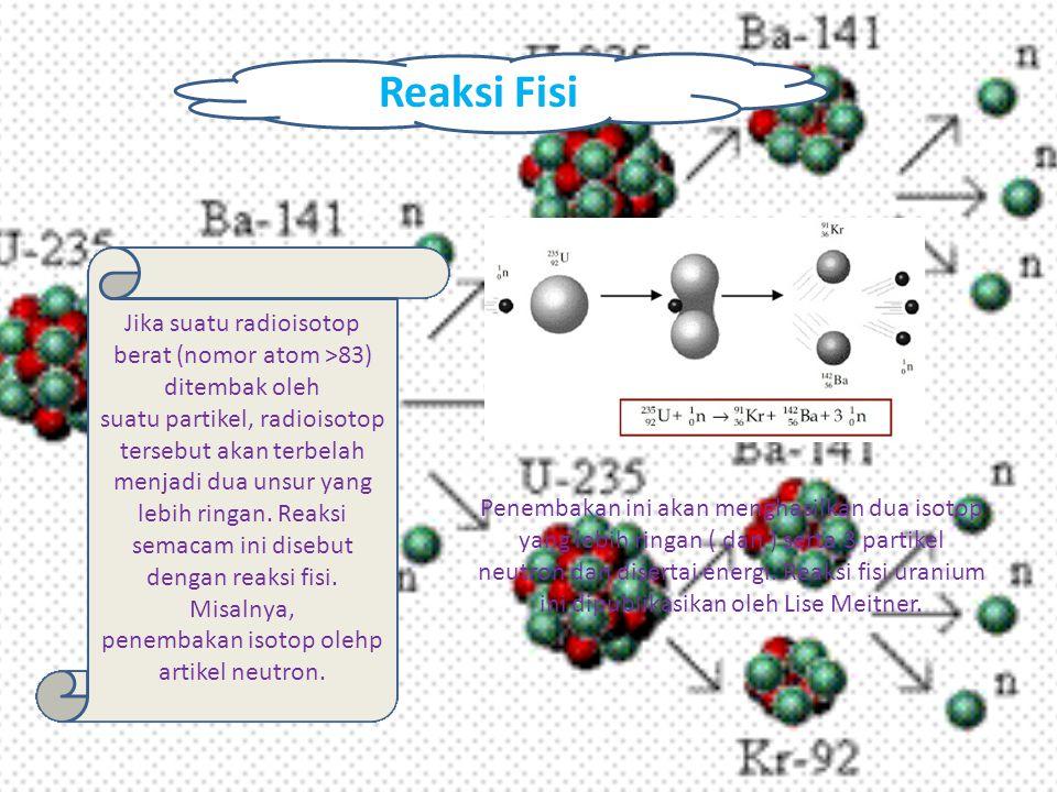 Reaksi Fisi Jika suatu radioisotop berat (nomor atom >83) ditembak oleh suatu partikel, radioisotop tersebut akan terbelah menjadi dua unsur yang lebi
